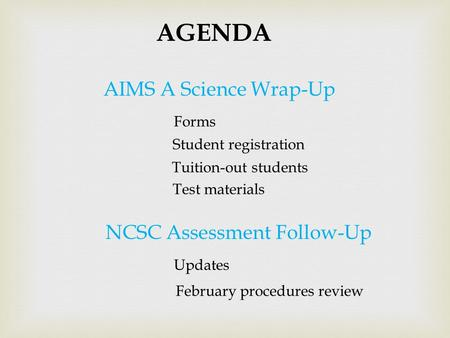 AIMS A Science Wrap-Up AGENDA Forms Student registration Tuition-out students Test materials NCSC Assessment Follow-Up Updates February procedures review.