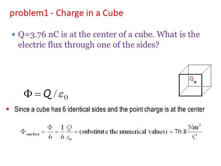  Since a cube has 6 identical sides and the point charge is at the center problem1 - Charge in a Cube Q Q=3.76 nC is at the center of a cube. What is.