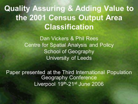 Quality Assuring & Adding Value to the 2001 Census Output Area Classification Dan Vickers & Phil Rees Centre for Spatial Analysis and Policy School of.