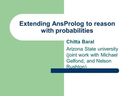 Extending AnsProlog to reason with probabilities Chitta Baral Arizona State university (joint work with Michael Gelfond, and Nelson Rushton)