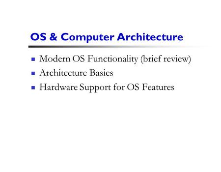 1 OS & Computer Architecture Modern OS Functionality (brief review) Architecture Basics Hardware Support for OS Features.
