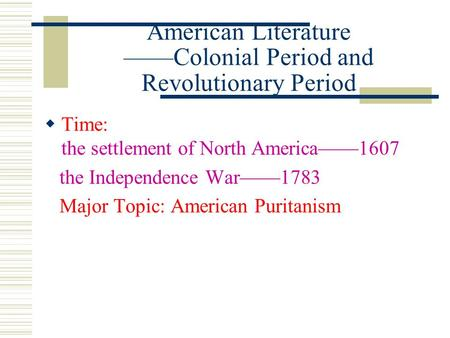 American Literature ——Colonial Period and Revolutionary Period  Time: the settlement of North America——1607 the Independence War——1783 Major Topic: American.