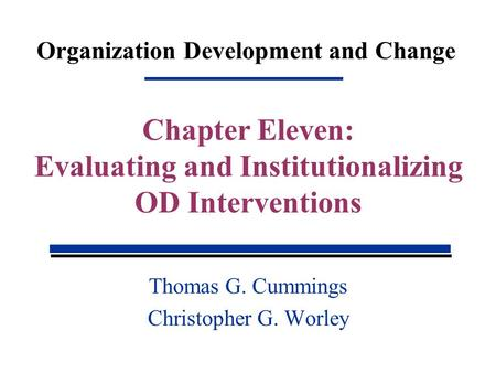 Organization Development and Change Thomas G. Cummings Christopher G. Worley Chapter Eleven: Evaluating and Institutionalizing OD Interventions.