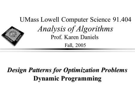 UMass Lowell Computer Science 91.404 Analysis of Algorithms Prof. Karen Daniels Fall, 2005 Design Patterns for Optimization Problems Dynamic Programming.