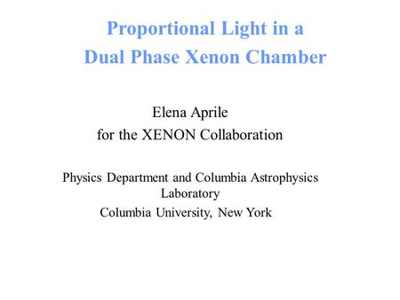 Proportional Light in a Dual Phase Xenon Chamber Elena Aprile for the XENON Collaboration Physics Department and Columbia Astrophysics Laboratory Columbia.