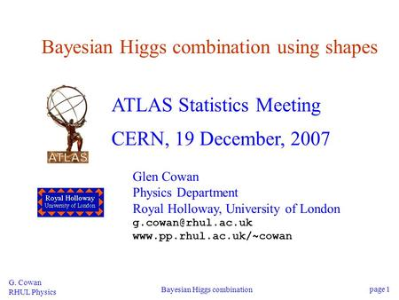 G. Cowan RHUL Physics Bayesian Higgs combination page 1 Bayesian Higgs combination using shapes ATLAS Statistics Meeting CERN, 19 December, 2007 Glen Cowan.