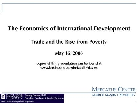 1 The Economics of International Development Trade and the Rise from Poverty May 16, 2006 copies of this presentation can be found at www.business.duq.edu/faculty/davies.