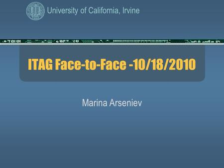 University of California, Irvine ITAG Face-to-Face -10/18/2010 Marina Arseniev.