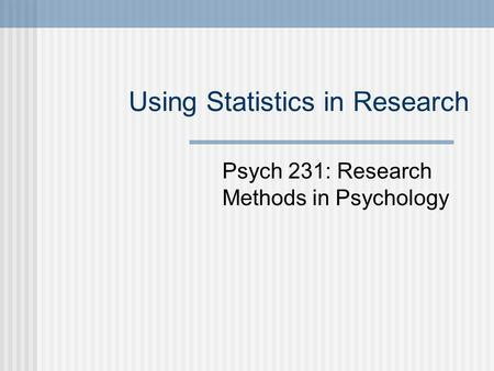 Using Statistics in Research Psych 231: Research Methods in Psychology.