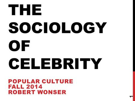 THE SOCIOLOGY OF CELEBRITY POPULAR CULTURE FALL 2014 ROBERT WONSER 1.