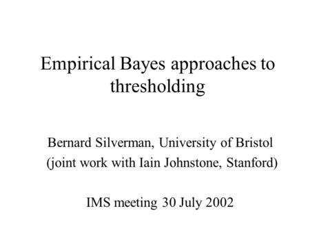 Empirical Bayes approaches to thresholding Bernard Silverman, University of Bristol (joint work with Iain Johnstone, Stanford) IMS meeting 30 July 2002.