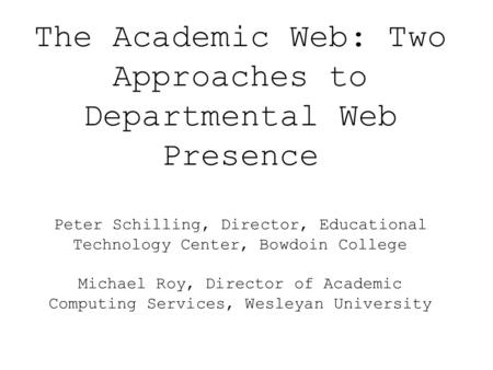 The Academic Web: Two Approaches to Departmental Web Presence Peter Schilling, Director, Educational Technology Center, Bowdoin College Michael Roy, Director.