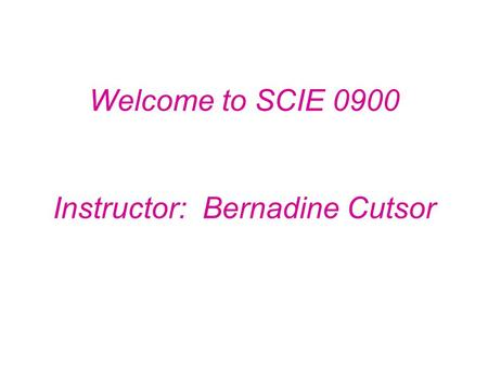 Welcome to SCIE 0900 Instructor: Bernadine Cutsor.