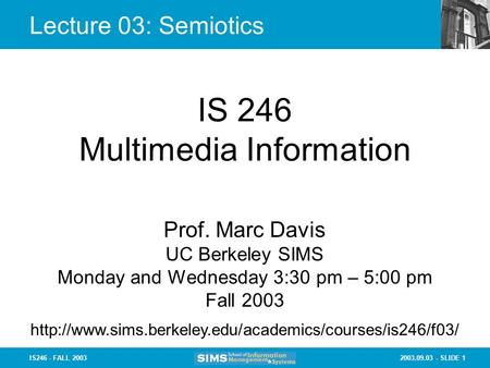2003.09.03 - SLIDE 1IS246 - FALL 2003 Lecture 03: Semiotics IS 246 Multimedia Information Prof. Marc Davis UC Berkeley SIMS Monday and Wednesday 3:30 pm.