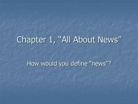 "Chapter 1, ""All About News"" How would you define ""news""?"