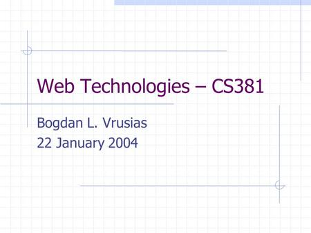 Web Technologies – CS381 Bogdan L. Vrusias 22 January 2004.