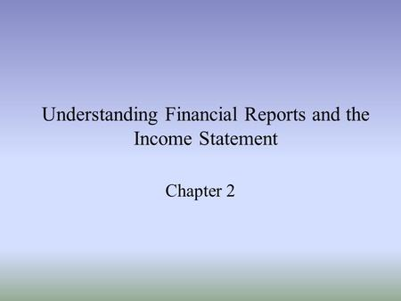 Understanding Financial Reports and the Income Statement Chapter 2.