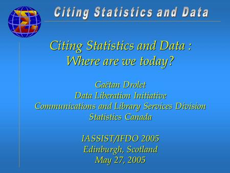 Citing Statistics and Data : Where are we today? Gaëtan Drolet Data Liberation Initiative Communications and Library Services Division Statistics Canada.