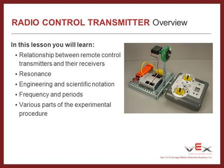 Vex 1.0 © Carnegie Mellon Robotics Academy Inc. RADIO CONTROL TRANSMITTER Overview In this lesson you will learn: Relationship between remote control transmitters.