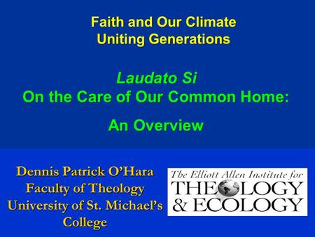 Dennis Patrick O'Hara Faculty of Theology University of St. Michael's College Faith and Our Climate Uniting Generations Laudato Si On the Care of Our Common.