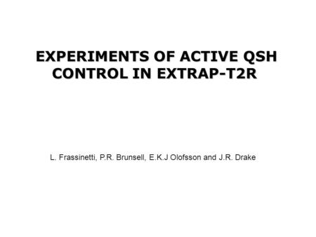 EXPERIMENTS OF ACTIVE QSH CONTROL IN EXTRAP-T2R L. Frassinetti, P.R. Brunsell, E.K.J Olofsson and J.R. Drake.