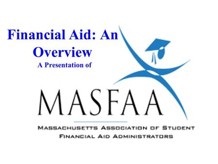 Financial Aid: An Overview A Presentation of. Introduction Tonight you will learn: l What Financial Aid is l Sources of Financial Aid l The formulas used.