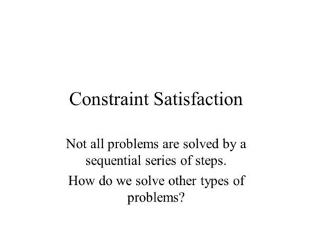 Constraint Satisfaction Not all problems are solved by a sequential series of steps. How do we solve other types of problems?