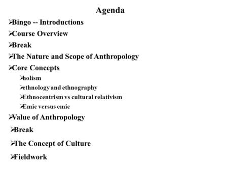 Agenda  Bingo -- Introductions  Course Overview  Break  The Nature and Scope of Anthropology  Core Concepts  holism  ethnology and ethnography 