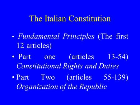 The Italian Constitution Fundamental Principles (The first 12 articles) Part one (articles 13-54) Constitutional Rights and Duties Part Two (articles 55-139)