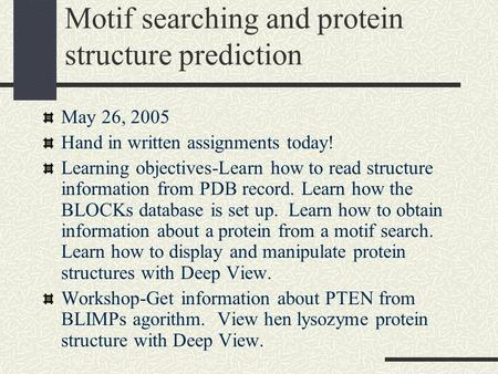 Motif searching and protein structure prediction May 26, 2005 Hand in written assignments today! Learning objectives-Learn how to read structure information.