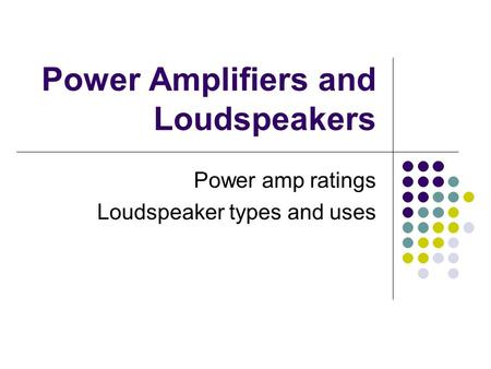 Power Amplifiers and Loudspeakers Power amp ratings Loudspeaker types and uses.