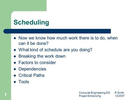 Computer Engineering 203 R Smith Project Scheduling 12/2007 1 Scheduling Now we know how much work there is to do, when can it be done? What kind of schedule.