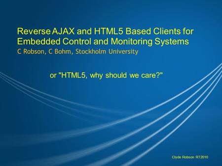 Reverse AJAX and HTML5 Based Clients for Embedded Control and Monitoring Systems C Robson, C Bohm, Stockholm University or HTML5, why should we care?