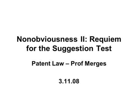 Nonobviousness II: Requiem for the Suggestion Test Patent Law – Prof Merges 3.11.08.