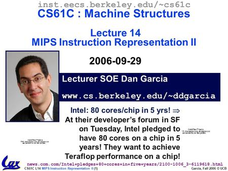 CS61C L14 MIPS Instruction Representation II (1) Garcia, Fall 2006 © UCB Intel: 80 cores/chip in 5 yrs!  At their developer's forum in SF on Tuesday,