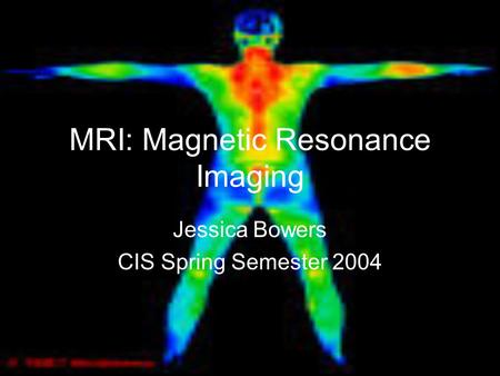MRI: Magnetic Resonance Imaging Jessica Bowers CIS Spring Semester 2004.