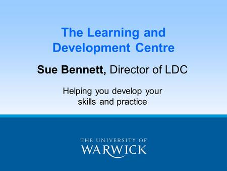 The Learning and Development Centre Sue Bennett, Director of LDC Helping you develop your skills and practice.