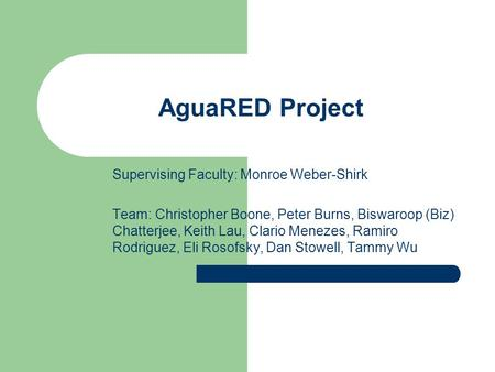 AguaRED Project Supervising Faculty: Monroe Weber-Shirk Team: Christopher Boone, Peter Burns, Biswaroop (Biz) Chatterjee, Keith Lau, Clario Menezes, Ramiro.