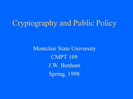 Cryptography and Public Policy Montclair State University CMPT 109 J.W. Benham Spring, 1998.