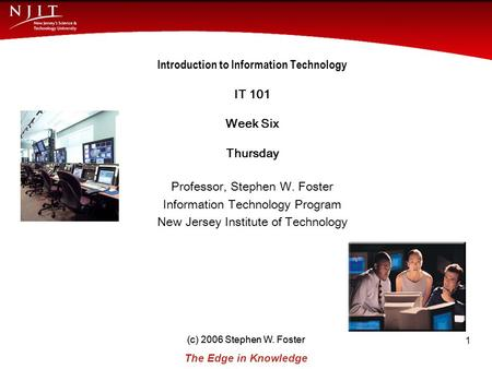(c) 2006 Stephen W. Foster The Edge in Knowledge New Jersey Institute of Technology (c) 2006 Stephen W. Foster 1 Introduction to Information Technology.