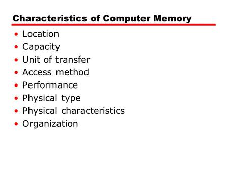 Characteristics of Computer Memory Location Capacity Unit of transfer Access method Performance Physical type Physical characteristics Organization.