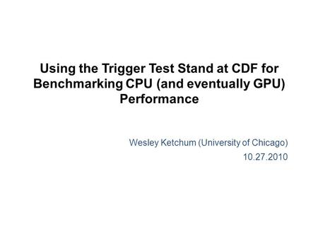 Using the Trigger Test Stand at CDF for Benchmarking CPU (and eventually GPU) Performance Wesley Ketchum (University of Chicago) 10.27.2010.