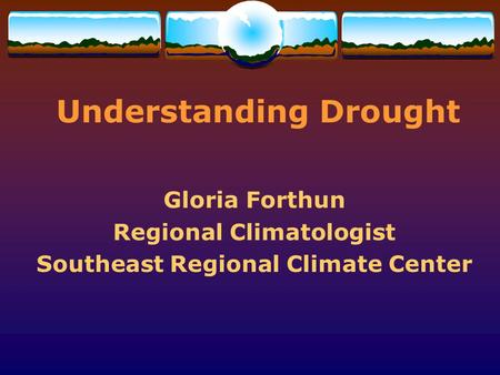 Understanding Drought Gloria Forthun Regional Climatologist Southeast Regional Climate Center.