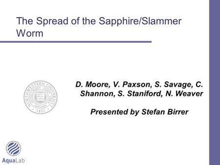 1 The Spread of the Sapphire/Slammer Worm D. Moore, V. Paxson, S. Savage, C. Shannon, S. Staniford, N. Weaver Presented by Stefan Birrer.
