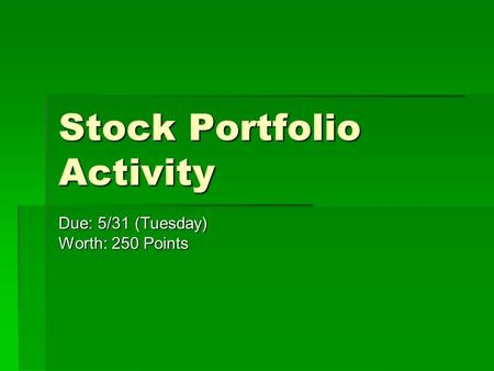 Stock Portfolio Activity Due: 5/31 (Tuesday) Worth: 250 Points.