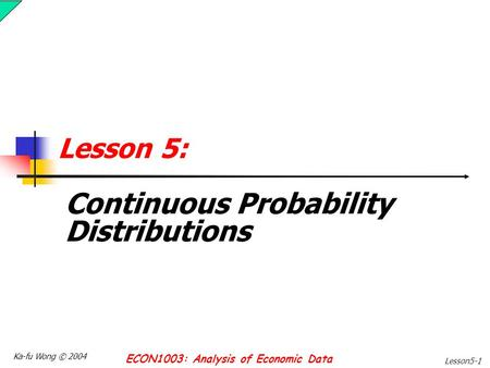 Ka-fu Wong © 2004 ECON1003: Analysis of Economic Data Lesson5-1 Lesson 5: Continuous Probability Distributions.