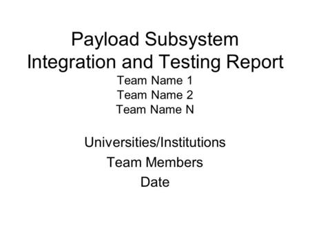 Payload Subsystem Integration and Testing Report Team Name 1 Team Name 2 Team Name N Universities/Institutions Team Members Date.