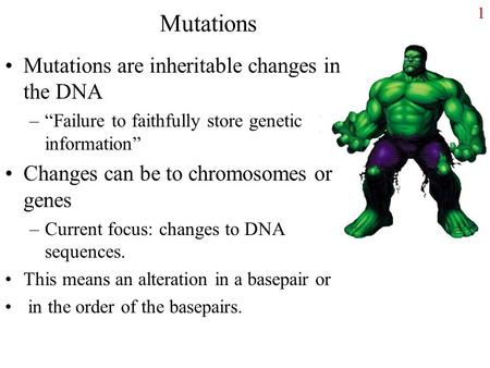 "1 Mutations Mutations are inheritable changes in the DNA –""Failure to faithfully store genetic information"" Changes can be to chromosomes or genes –Current."