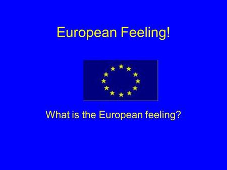 European Feeling! What is the European feeling?. Content: History of European Feeling The European countries The Euro Then and now Our opinion.