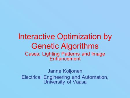 Interactive Optimization by Genetic Algorithms Cases: Lighting Patterns and Image Enhancement Janne Koljonen Electrical Engineering and Automation, University.